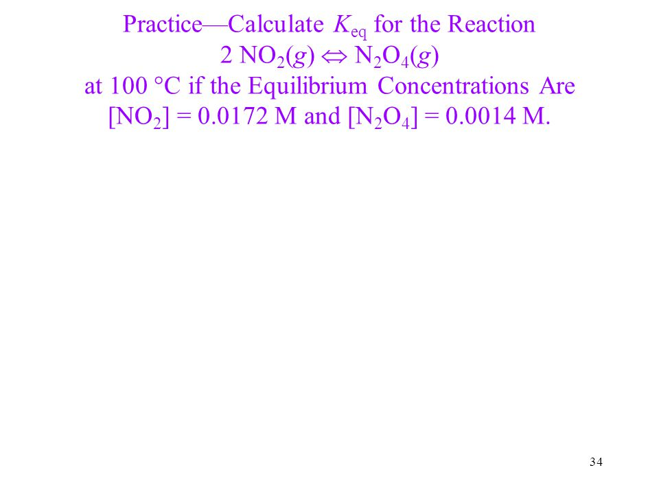 Practice—Calculate Keq for the Reaction 2 NO2(g)  N2O4(g) at 100 C if the Equilibrium Concentrations Are [NO2] = 0.0172 M and [N2O4] = 0.0014 M.